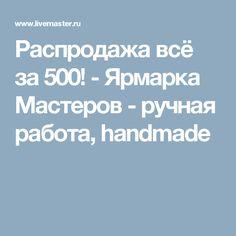 Распродажа всё за 500! - Ярмарка Мастеров - ручная работа, handmade