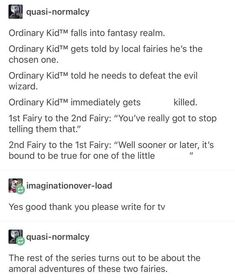"""Ordinary KidTM falls into fantasy realm Ordinary KidTM gets told by local fairies he's the chosen one. Ordinary KidTM told he needs to defeat the evil wizard. Ordinary KidTM immediately gets his ass killed. Fairy to the Fairy: """"You've really got to Writing Advice, Writing Help, Writing A Book, Writing Ideas, Fantasy Writing Prompts, Writing Comics, Writing Prompts Funny, Stupid Funny, Hilarious"""