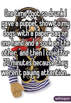 One time I got so drunk I gave a puppet show to my dogs with a paper bag on one hand and a sock on the other, and then I cried for 20 minutes because they weren't paying attention...