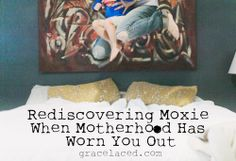 """Rediscovering Moxie When Motherhood Has Worn You Out"""