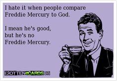 I hate it when people compare Freddie Mercury to God. I mean he's good, but he's no Freddie Mercury.. ecard jokes humor funny hilarious LOL haha hahaha