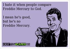 I hate it when people compare Freddie Mercury to God. I mean he's good, but he's no Freddie Mercury.. ecard jokes humor funny hilarious LOL haha hahaha