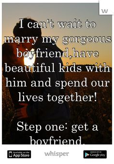 """Someone from Florida posted a whisper, which reads """"I can't wait to marry my gorgeous boyfriend,have beautiful kids with him and spend our lives together! Step one: get a boyfriend. Get A Boyfriend, Boyfriend Quotes, That's So Raven, I Cant Wait, Smiles And Laughs, Meeting New People, Beautiful Children, Marry Me, Our Life"""