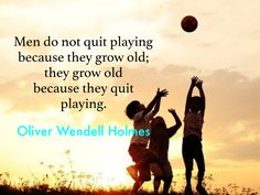 Men do not quit playing because they grow old; they grow old because they stop playing.  Oliver Wendell Holmes