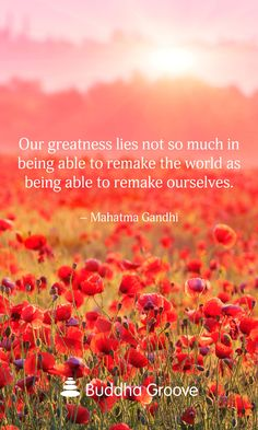Our greatness lies not so much in being able to remake the world as being able to remake ourselves. – Mahatma Gandhi