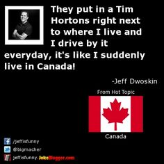 They put in a Tim Hortons right next to where I live and I drive by it everyday, it's like I suddenly live in Canada! -  by Jeff Dwoskin