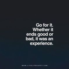Quote: Go for it. Whether it ends good or bad, it was an experience. www.livelifehappy.com