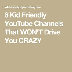 6 Kid Friendly YouTube Channels That WON'T Drive You CRAZY
