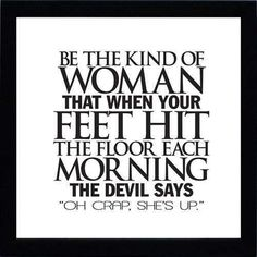 """Be the kind of woman that when your feet hit the floor each morning the devil says, """"oh crap, she's up."""""""