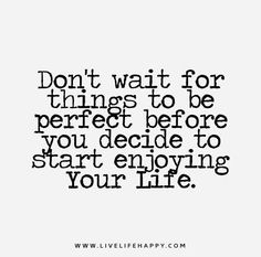 Don't wait for things to be perfect before you decide to start enjoying life.