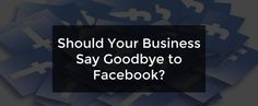 Should Your Business Say Goodbye to Facebook? (Examples of companies that have left FB and have chosen to stay here) #Facebook #FacebookMarketing