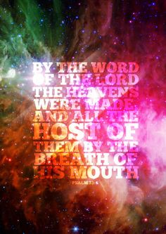 † By the word of the LORD were the heavens made; and all the host of them by the breath of his mouth.  ~  Psalm 33:6 (kjv)