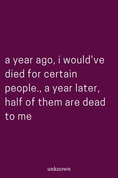a year ago, i would've died for certain people., a year later, half of them are dead to me Life Truth Quotes, Real Life Quotes, Fact Quotes, Mom Quotes, Poetry Quotes, True Quotes, Quotes To Live By, Baked Marbles, Personal Counseling