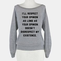 I'll respect your opinion as long as your opinion doesn't disrespect my existence. This powerful shirt will show the world that you aren't afraid to defend who you are or what you believe in. Perfect for social activists and defenders of gay rights and other social causes. Demand respect today! ...