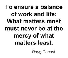 To ensure a balance of work and life: What matters most must never be at the mercy of what matters least. -Doug Conant