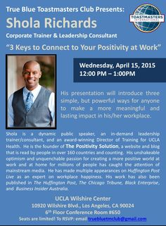"True Blue Toastmasters Club Presents:  Shola Richards Corporate Trainer & Leadership Consultant  ""3 Keys to Connect to Your Positivity at Work"" Wednesday, April 15, 2015 12:00 PM - 1:00 PM UCLA Wilshire Center 10920 Wilshire Blvd., Los Angeles, CA 90024 6th Floor Conference Room #650 His presentation will introduce three simple, but powerful ways for anyone to make a more meaningful and lasting impact in his/her workplace."