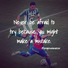 If you are afraid to take the shot you will never score the goal. If you are too scared to take a player on you will never beat him. More importantly if you never fail you will never learn. The most successful people have reached success because they have failed more and used those failures to grow. If you feel afraid to do something That is an indication that you must. Feel the fear and be brave enough to act despite of it. You will be rewarded. You will either succeed or you will learn…