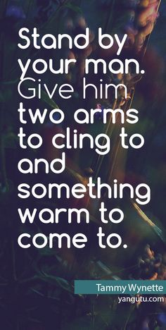 Stand by your man. Give him two arms to cling to and something warm to come to, ~ Tammy Wynette <3 Love Sayings #quotes, #love, #sayings, https://apps.facebook.com/yangutu