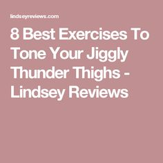 8 Best Exercises To Tone Your Jiggly Thunder Thighs - Lindsey Reviews