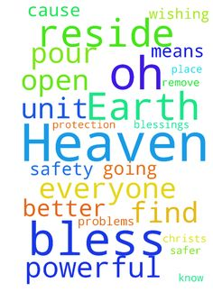 Oh God of Heaven and Earth, Our Father In Heaven, bless - Oh God of Heaven and Earth, Our Father In Heaven, bless A and I with protection and safety where we reside. Remove Lord Jesus, those who are wishing to cause us problems Unit 107, 307 and 306. You know what is going on God. God please open up the means to find a safer and better place to reside. Oh God let your blessings pour upon us. In Jesus Christs powerful name we pray AMEN God Bless Everyone.  Posted at…