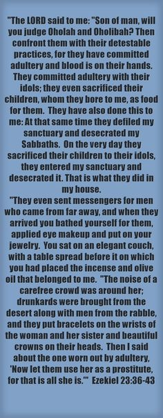 The LORD said to me: Son of man, will you judge Oholah and Oholibah? Then confront them with their detestable practices, for they have committed adultery and blood is on their hands. They committed adultery with their idols; they even sacrificed their children, whom they bore to me, as food for them. They have also done this to me: At that same time they defiled my sanctuary and desecrated my Sabbaths. On the very day they sacrificed their children to their idols, they...
