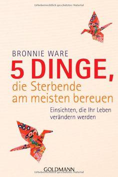 5 Dinge, die Sterbende am meisten bereuen: Einsichten, die Ihr Leben verändern werden: Amazon.de: Bronnie Ware, Wibke Kuhn: Bücher