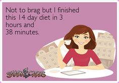 not to brag but I finished this 14 day diet in 3 hours and 38 minutes.