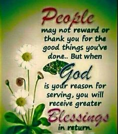 People may not reward or thank you fir the good things you've done.But when God is your reason for serving, you will receive greater blessings Good Morning God Quotes, Good Morning Prayer, Afternoon Quotes, Good Morning Inspirational Quotes, Morning Greetings Quotes, Morning Blessings, Good Morning Messages, Morning Prayers, Good Morning Good Night