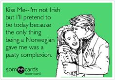 Kiss Me--I'm not Irish but I'll pretend to be today because the only thing being a Norwegian gave me was a pasty complexion.