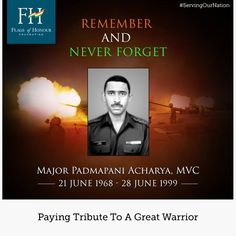 we offer our respectful salutes to Major Padmapani Acharya, MVC. During the Kargil conflict of 1999, attached to the Rajputana Rifles, Major Padmapani Acharya was assigned the task of capturing Lone Hill. He fought a brave battle until he succumbed to grenade injuries. Major Acharya was posthumously awarded the Maha Vir Chakra.