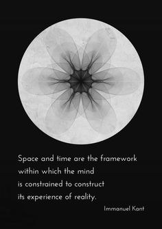 """""""Space and Time are the Framework within which the Mind is Constrained to Construct its Experience of Reality."""" - Immanuel Kant"""