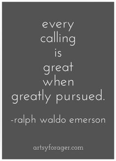 """""""every calling is great when greatly pursued"""" Ralph Waldo Emerson"""