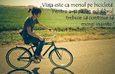 """""""Viața este ca mersul pe bicicletă. Pentru a-ți menține echilibrul trebuie să continui să mergi inainte."""""""