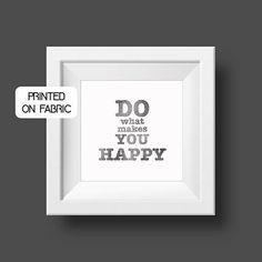 -do what makes you happy-  Motivational & inspirational quote for the office.   Hand printed on fabric by My Home and Yours.   World wide shipping.
