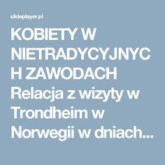 KOBIETY W NIETRADYCYJNYCH ZAWODACH Relacja z wizyty w Trondheim w Norwegii w dniach 29 września – 2 października 2015 r. - ppt pobierz