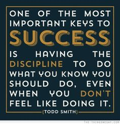 One of the most important keys to success is having the discipline to do what you know you should do even when you don't feel like doing it