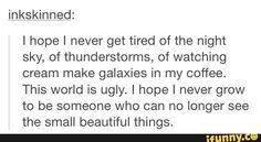 """""""I hope I never grow to be someone who can no longer see the small beautiful things"""" 