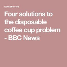 Four solutions to the disposable coffee cup problem - BBC News