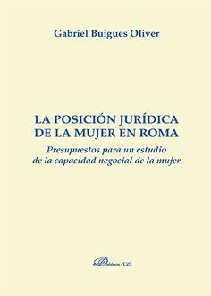 La posición jurídica de la mujer en Roma : presupuestos para un estudio de la capacidad negocial de la mujer / Gabriel Buigues Oliver. - 2014