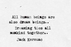 All human beings are also dream beings .. Dreaming ties all mankind together.. Jack Kerouac