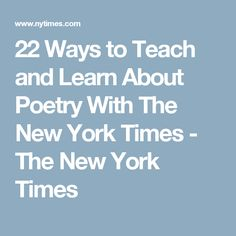 22 Ways to Teach and Learn About Poetry With The New York Times - The New York Times
