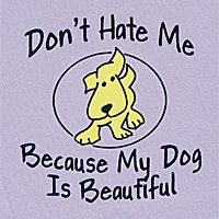 Don't Hate Me Because My Dog Is Beautiful...oh, I want one of these tees!