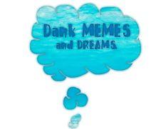 Dank MEMES and DREAMS