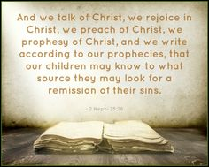 """""""And we talk of Christ, we rejoice in Christ, we preach of Christ, we prophesy of Christ, and we write according to our prophecies, that our children may know to what source they may look for a remission of their sins"""" (2 Nephi 25:26; the Book of Mormon: Another Testament of Jesus Christ). http://mormon.org/book-of-mormon"""