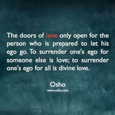 The doors of love only open for the person who is prepared to let his ego go.  To surrender one's ego for someone else is love;  to surrender one's ego for all is divine love.