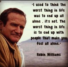 I used to think the worst thing in life was to end up all alone. It's not. The worst thing in life is to end up with people that make you feel all alone. -- Robin Williams --