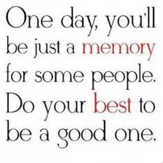 "Quote: ""One day, you'll be just a memory for some people. Do your best to be a good one."" #quote #genealogy"