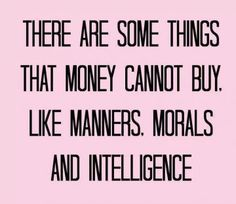 There are some things that money cannot buy like manners, morals, and intelligence