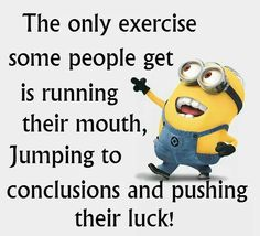 The only exercise some people get is running their mouth, jumping to conclusions and pushing their luck!