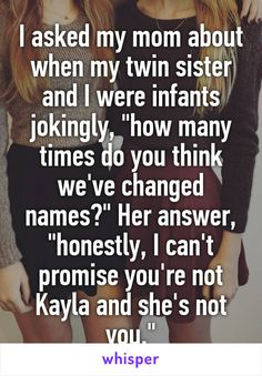 "I asked my mom about when my twin sister and I were infants jokingly, ""how many times do you think we've changed names?"" Her answer, ""honestly, I can't promise you're not Kayla and she's not you."""